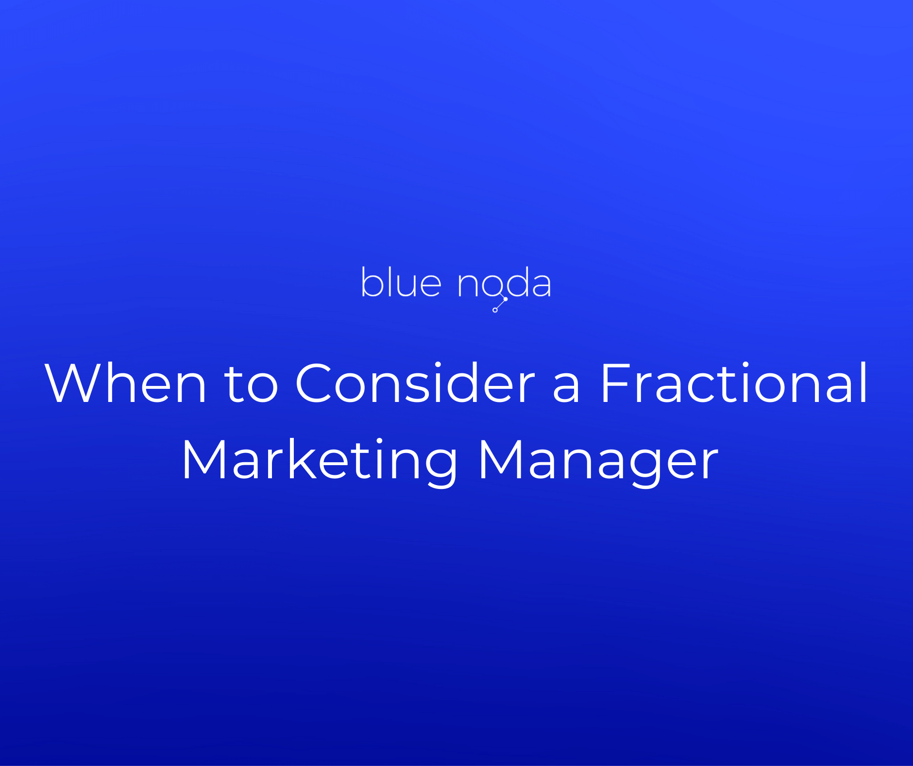 When to Consider a Fractional Marketing Manager - blog